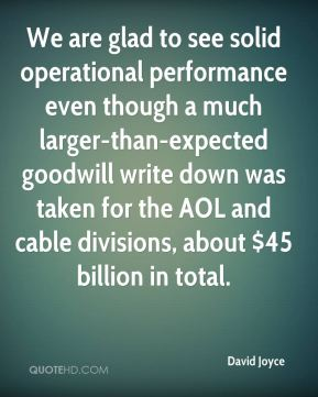 David Joyce - We are glad to see solid operational performance even though a much larger-than-expected goodwill write down was taken for the AOL and cable divisions, about $45 billion in total.