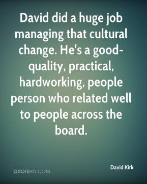 David Kirk - David did a huge job managing that cultural change. He's a good-quality, practical, hardworking, people person who related well to people across the board.