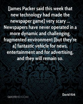 David Kirk - [James Packer said this week that new technology had made the newspaper game] very scary ... Newspapers have never operated in a more dynamic and challenging, fragmented environment [but they're a] fantastic vehicle for news, entertainment and for advertising, and they will remain so.