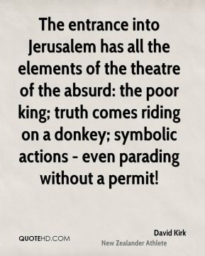David Kirk - The entrance into Jerusalem has all the elements of the theatre of the absurd: the poor king; truth comes riding on a donkey; symbolic actions - even parading without a permit!
