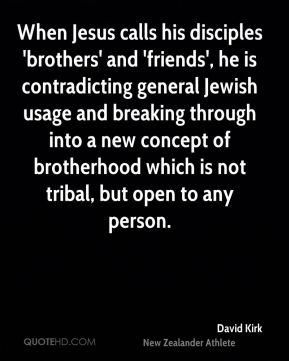 David Kirk - When Jesus calls his disciples 'brothers' and 'friends', he is contradicting general Jewish usage and breaking through into a new concept of brotherhood which is not tribal, but open to any person.