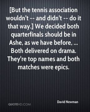 David Newman - [But the tennis association wouldn't -- and didn't -- do it that way.] We decided both quarterfinals should be in Ashe, as we have before, ... Both delivered on drama. They're top names and both matches were epics.