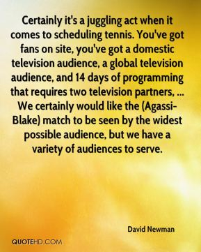 David Newman - Certainly it's a juggling act when it comes to scheduling tennis. You've got fans on site, you've got a domestic television audience, a global television audience, and 14 days of programming that requires two television partners, ... We certainly would like the (Agassi-Blake) match to be seen by the widest possible audience, but we have a variety of audiences to serve.