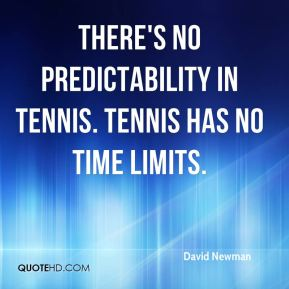 David Newman - There's no predictability in tennis. Tennis has no time limits.