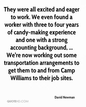 David Newman - They were all excited and eager to work. We even found a worker with three to four years of candy-making experience and one with a strong accounting background, ... We're now working out some transportation arrangements to get them to and from Camp Williams to their job sites.