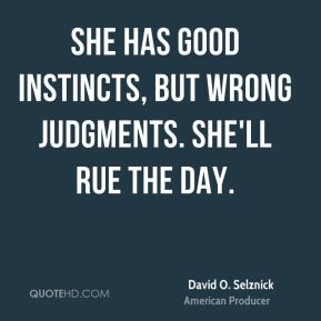 David O. Selznick - She has good instincts, but wrong judgments. She'll rue the day.