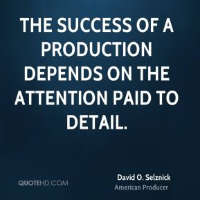 David O. Selznick - The success of a production depends on the attention paid to detail.