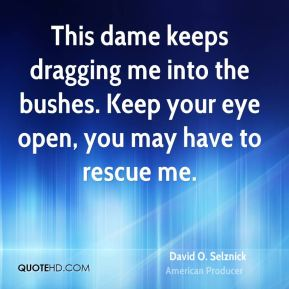 David O. Selznick - This dame keeps dragging me into the bushes. Keep your eye open, you may have to rescue me.