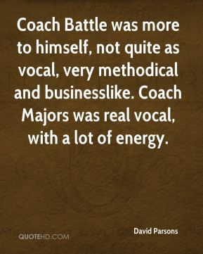 David Parsons - Coach Battle was more to himself, not quite as vocal, very methodical and businesslike. Coach Majors was real vocal, with a lot of energy.
