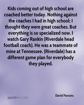 Kids coming out of high school are coached better today. Nothing against the coaches I had in high school; I thought they were great coaches. But everything is so specialized now. I watch Gary Rankin (Riverdale head football coach). He was a teammate of mine at Tennessee. (Riverdale) has a different game plan for everybody they played.