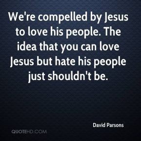 We're compelled by Jesus to love his people. The idea that you can love Jesus but hate his people just shouldn't be.