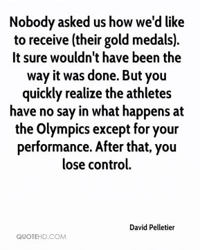 David Pelletier - Nobody asked us how we'd like to receive (their gold medals). It sure wouldn't have been the way it was done. But you quickly realize the athletes have no say in what happens at the Olympics except for your performance. After that, you lose control.