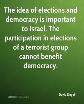The idea of elections and democracy is important to Israel. The participation in elections of a terrorist group cannot benefit democracy.
