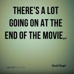 David Siegel - There's a lot going on at the end of the movie.