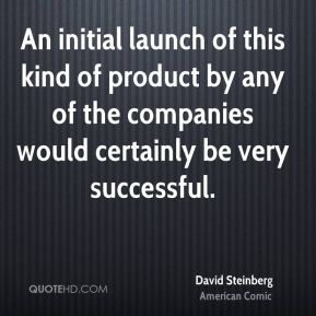 An initial launch of this kind of product by any of the companies would certainly be very successful.