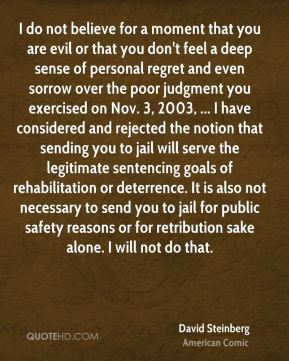 I do not believe for a moment that you are evil or that you don't feel a deep sense of personal regret and even sorrow over the poor judgment you exercised on Nov. 3, 2003, ... I have considered and rejected the notion that sending you to jail will serve the legitimate sentencing goals of rehabilitation or deterrence. It is also not necessary to send you to jail for public safety reasons or for retribution sake alone. I will not do that.