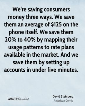 David Steinberg - We're saving consumers money three ways. We save them an average of $125 on the phone itself. We save them 20% to 40% by mapping their usage patterns to rate plans available in the market. And we save them by setting up accounts in under five minutes.