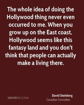 David Steinberg - The whole idea of doing the Hollywood thing never even occurred to me. When you grow up on the East coast, Hollywood seems like this fantasy land and you don't think that people can actually make a living there.