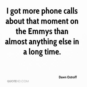 Dawn Ostroff - I got more phone calls about that moment on the Emmys than almost anything else in a long time.