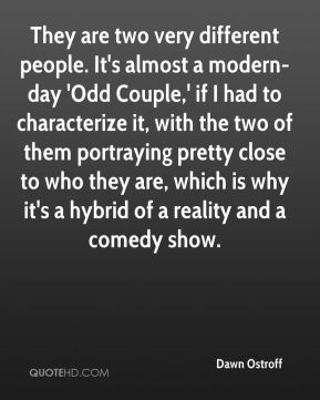 Dawn Ostroff - They are two very different people. It's almost a modern-day 'Odd Couple,' if I had to characterize it, with the two of them portraying pretty close to who they are, which is why it's a hybrid of a reality and a comedy show.
