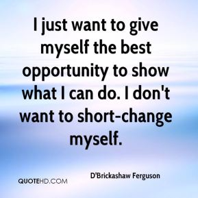 I just want to give myself the best opportunity to show what I can do. I don't want to short-change myself.