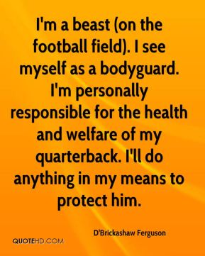 D'Brickashaw Ferguson - I'm a beast (on the football field). I see myself as a bodyguard. I'm personally responsible for the health and welfare of my quarterback. I'll do anything in my means to protect him.