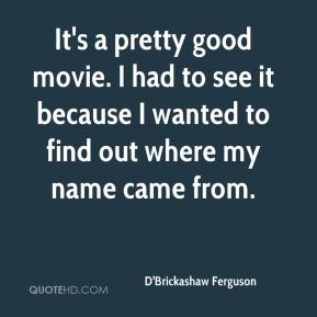It's a pretty good movie. I had to see it because I wanted to find out where my name came from.