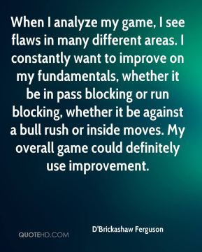 When I analyze my game, I see flaws in many different areas. I constantly want to improve on my fundamentals, whether it be in pass blocking or run blocking, whether it be against a bull rush or inside moves. My overall game could definitely use improvement.