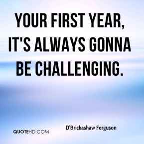Your first year, it's always gonna be challenging.