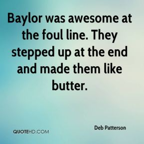 Deb Patterson - Baylor was awesome at the foul line. They stepped up at the end and made them like butter.