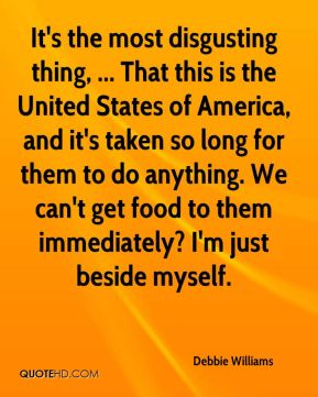 Debbie Williams - It's the most disgusting thing, ... That this is the United States of America, and it's taken so long for them to do anything. We can't get food to them immediately? I'm just beside myself.