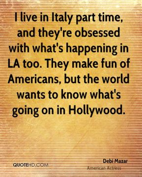 Debi Mazar - I live in Italy part time, and they're obsessed with what's happening in LA too. They make fun of Americans, but the world wants to know what's going on in Hollywood.