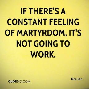 Dee Lee - If there's a constant feeling of martyrdom, it's not going to work.