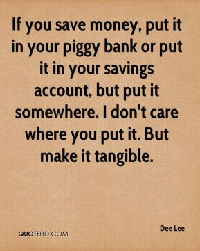 Dee Lee - If you save money, put it in your piggy bank or put it in your savings account, but put it somewhere. I don't care where you put it. But make it tangible.
