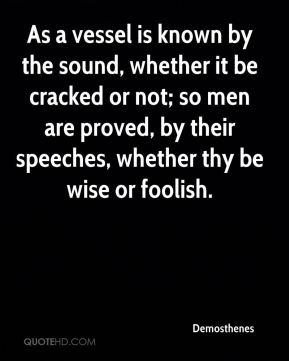 Demosthenes - As a vessel is known by the sound, whether it be cracked or not; so men are proved, by their speeches, whether thy be wise or foolish.