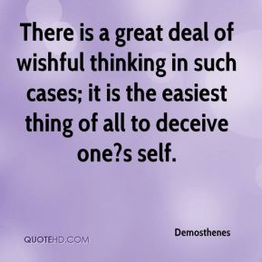 Demosthenes - There is a great deal of wishful thinking in such cases; it is the easiest thing of all to deceive one?s self.