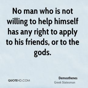 No man who is not willing to help himself has any right to apply to his friends, or to the gods.