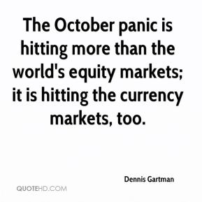 Dennis Gartman - The October panic is hitting more than the world's equity markets; it is hitting the currency markets, too.