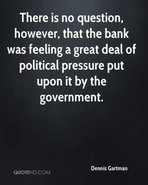 Dennis Gartman - There is no question, however, that the bank was feeling a great deal of political pressure put upon it by the government.