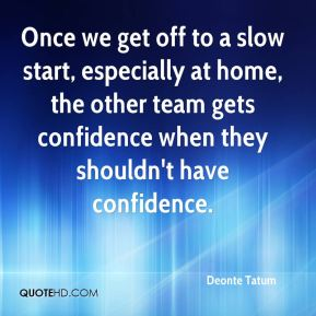 Deonte Tatum - Once we get off to a slow start, especially at home, the other team gets confidence when they shouldn't have confidence.