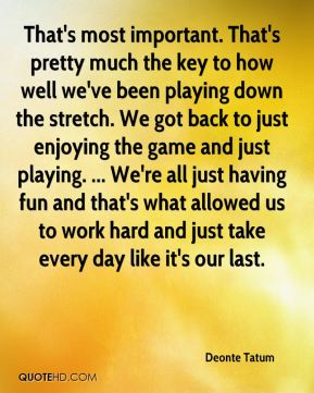 That's most important. That's pretty much the key to how well we've been playing down the stretch. We got back to just enjoying the game and just playing. ... We're all just having fun and that's what allowed us to work hard and just take every day like it's our last.