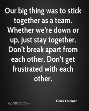 Derek Coleman - Our big thing was to stick together as a team. Whether we're down or up, just stay together. Don't break apart from each other. Don't get frustrated with each other.