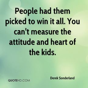 Derek Sonderland - People had them picked to win it all. You can't measure the attitude and heart of the kids.