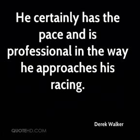 Derek Walker - He certainly has the pace and is professional in the way he approaches his racing.