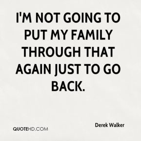 Derek Walker - I'm not going to put my family through that again just to go back.
