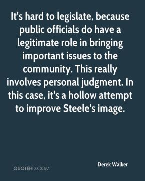 Derek Walker - It's hard to legislate, because public officials do have a legitimate role in bringing important issues to the community. This really involves personal judgment. In this case, it's a hollow attempt to improve Steele's image.