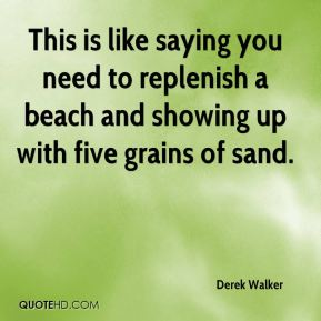 Derek Walker - This is like saying you need to replenish a beach and showing up with five grains of sand.