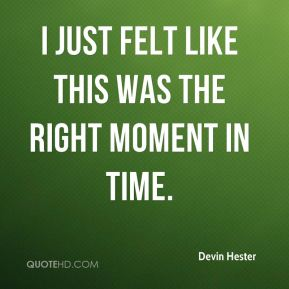 Devin Hester - I just felt like this was the right moment in time.