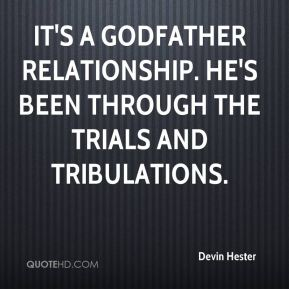 Devin Hester - It's a godfather relationship. He's been through the trials and tribulations.