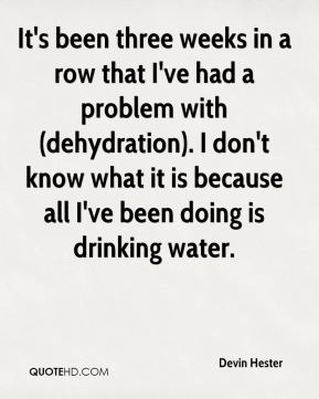 Devin Hester - It's been three weeks in a row that I've had a problem with (dehydration). I don't know what it is because all I've been doing is drinking water.